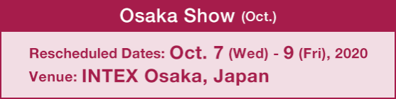 Osaka Show (Oct.) :Rescheduled Dates: Oct. 7 (Wed) - 9 (Fri), 2020 / Venue: INTEX Osaka, Japan